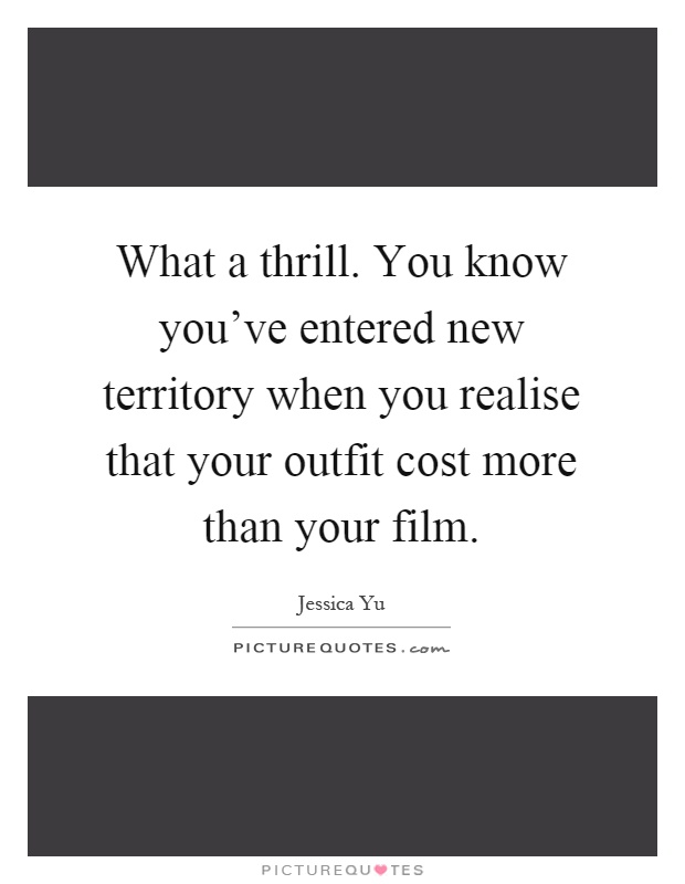 What a thrill. You know you've entered new territory when you realise that your outfit cost more than your film Picture Quote #1