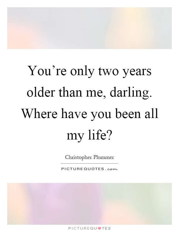 You're only two years older than me, darling. Where have you been all my life? Picture Quote #1