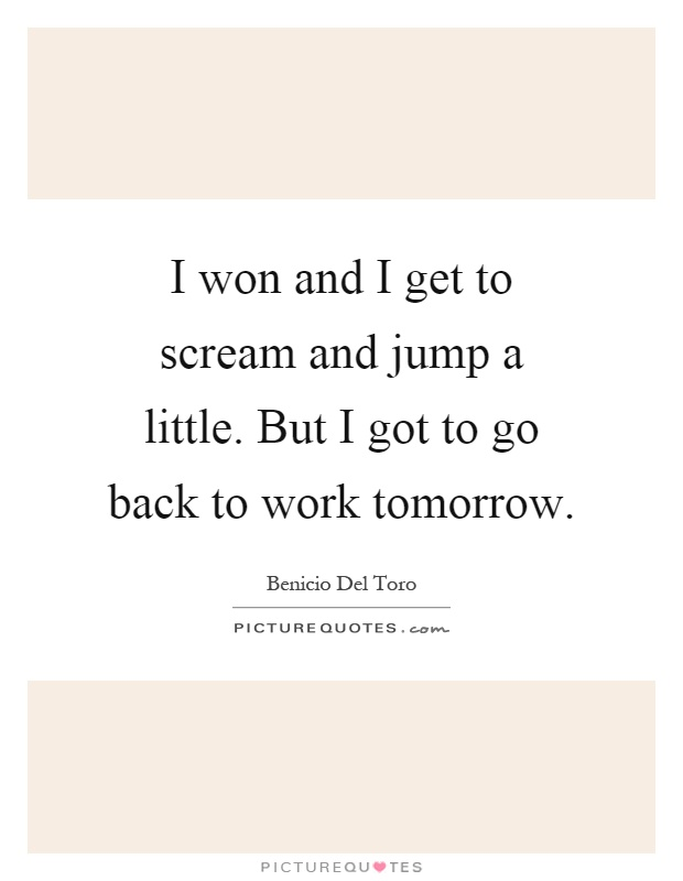 I won and I get to scream and jump a little. But I got to go back to work tomorrow Picture Quote #1
