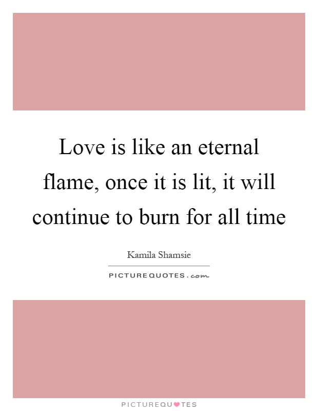 Love is like an eternal flame, once it is lit, it will continue to burn for all time Picture Quote #1