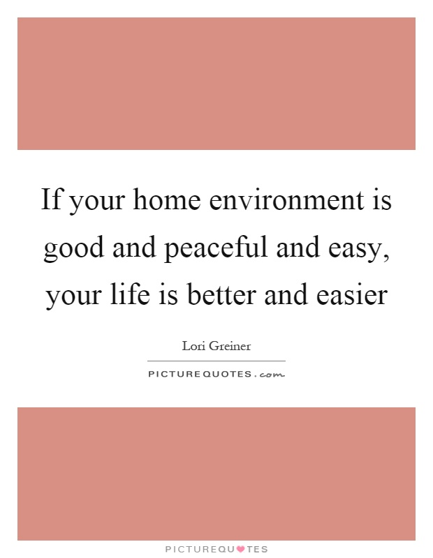 If your home environment is good and peaceful and easy, your life is better and easier Picture Quote #1