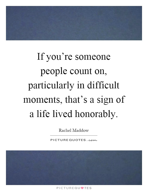 If you're someone people count on, particularly in difficult moments, that's a sign of a life lived honorably Picture Quote #1