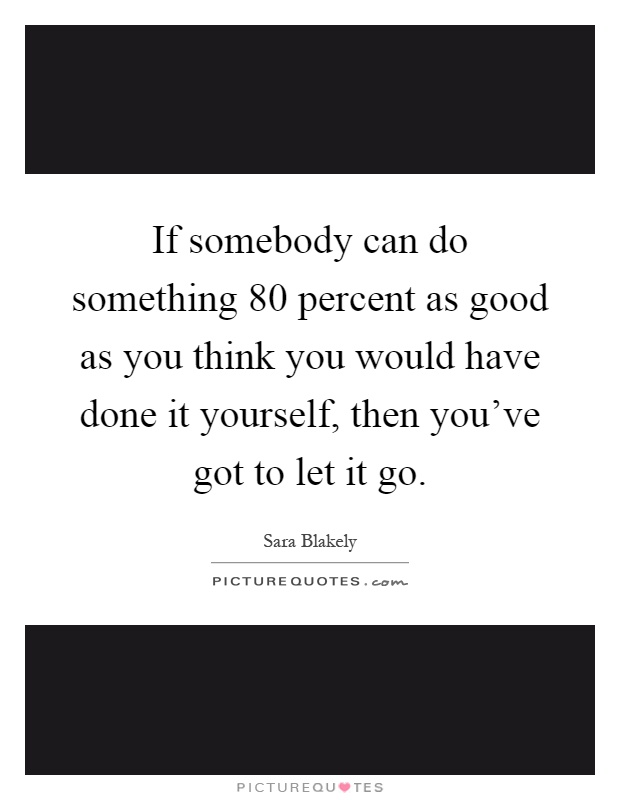 If somebody can do something 80 percent as good as you think you would have done it yourself, then you've got to let it go Picture Quote #1