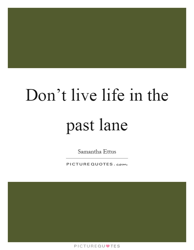 Don't live life in the past lane Picture Quote #1