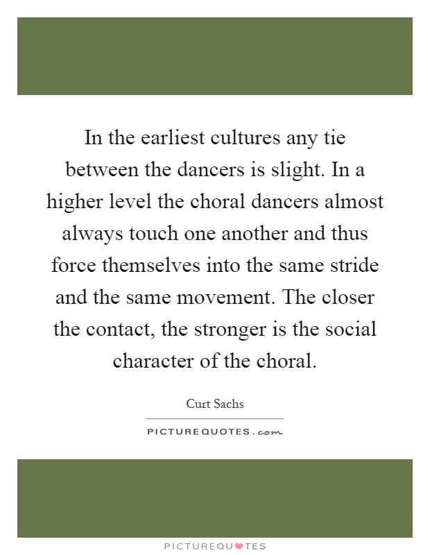 In the earliest cultures any tie between the dancers is slight. In a higher level the choral dancers almost always touch one another and thus force themselves into the same stride and the same movement. The closer the contact, the stronger is the social character of the choral Picture Quote #1