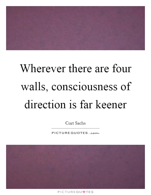 Wherever there are four walls, consciousness of direction is far keener Picture Quote #1