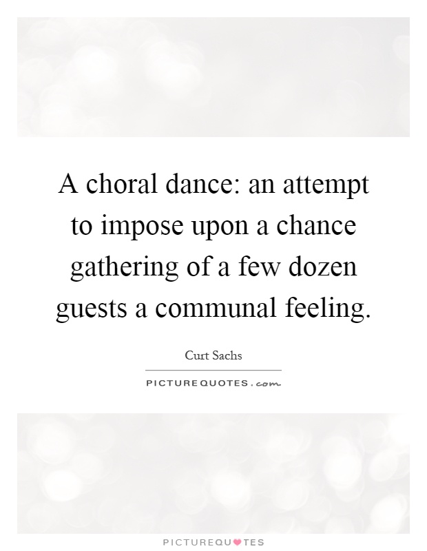 A choral dance: an attempt to impose upon a chance gathering of a few dozen guests a communal feeling Picture Quote #1
