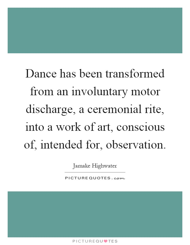 Dance has been transformed from an involuntary motor discharge, a ceremonial rite, into a work of art, conscious of, intended for, observation Picture Quote #1