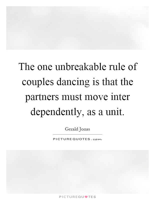 The one unbreakable rule of couples dancing is that the partners must move inter dependently, as a unit Picture Quote #1