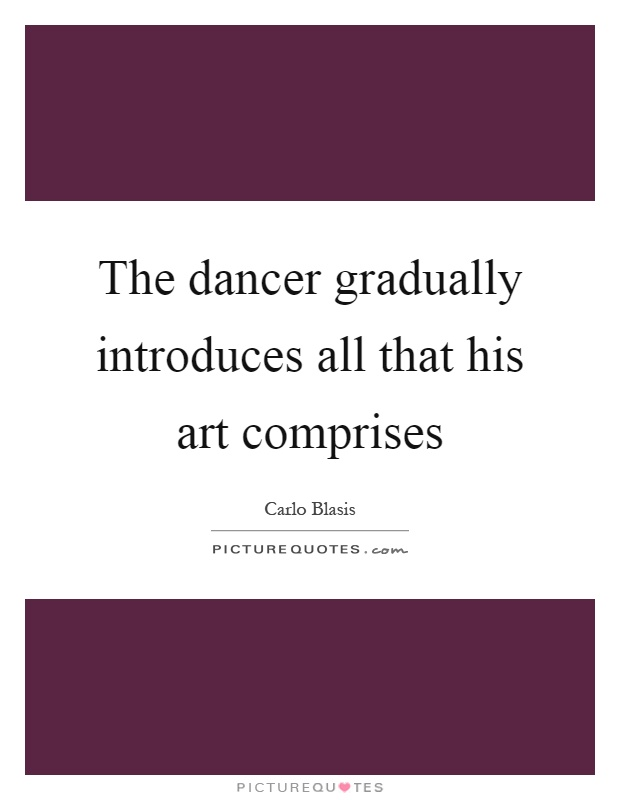 The dancer gradually introduces all that his art comprises Picture Quote #1