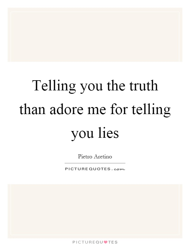 Telling you the truth than adore me for telling you lies Picture Quote #1