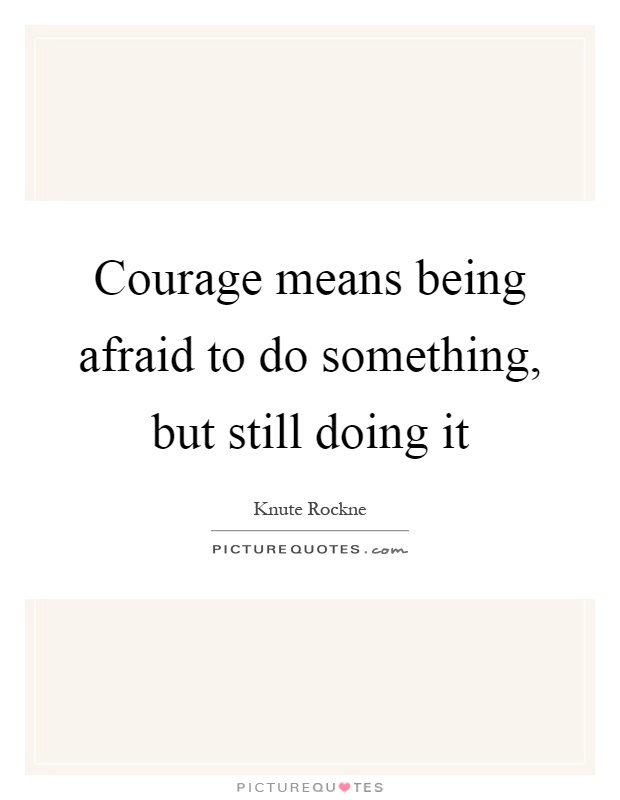 Courage means being afraid to do something, but still doing it Picture Quote #1