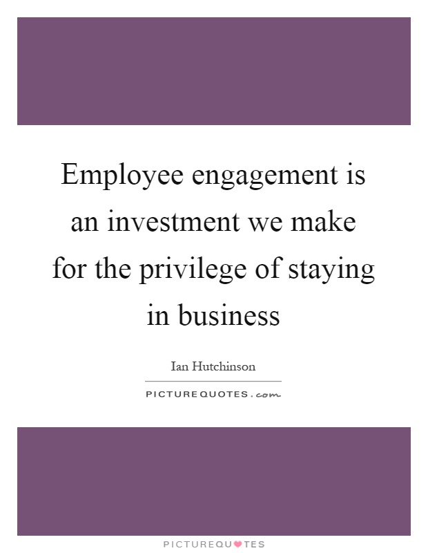 Employee engagement is an investment we make for the privilege of staying in business Picture Quote #1