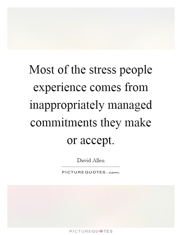 Most of the stress people experience comes from inappropriately managed commitments they make or accept Picture Quote #1