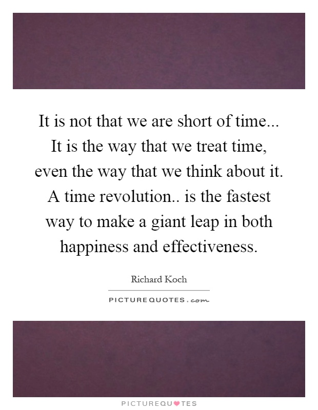 It is not that we are short of time... It is the way that we treat time, even the way that we think about it. A time revolution.. is the fastest way to make a giant leap in both happiness and effectiveness Picture Quote #1