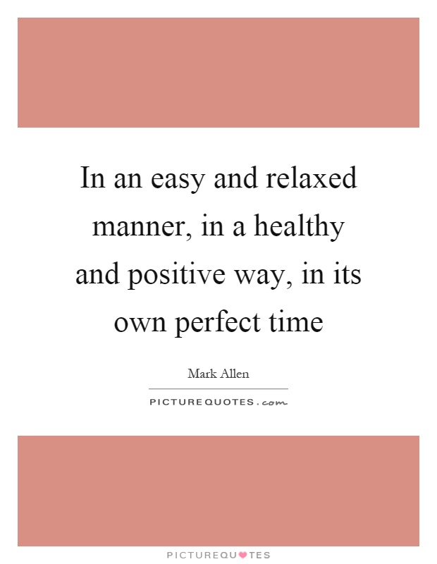 In an easy and relaxed manner, in a healthy and positive way, in its own perfect time Picture Quote #1