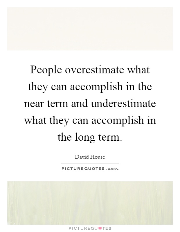 People overestimate what they can accomplish in the near term and underestimate what they can accomplish in the long term Picture Quote #1