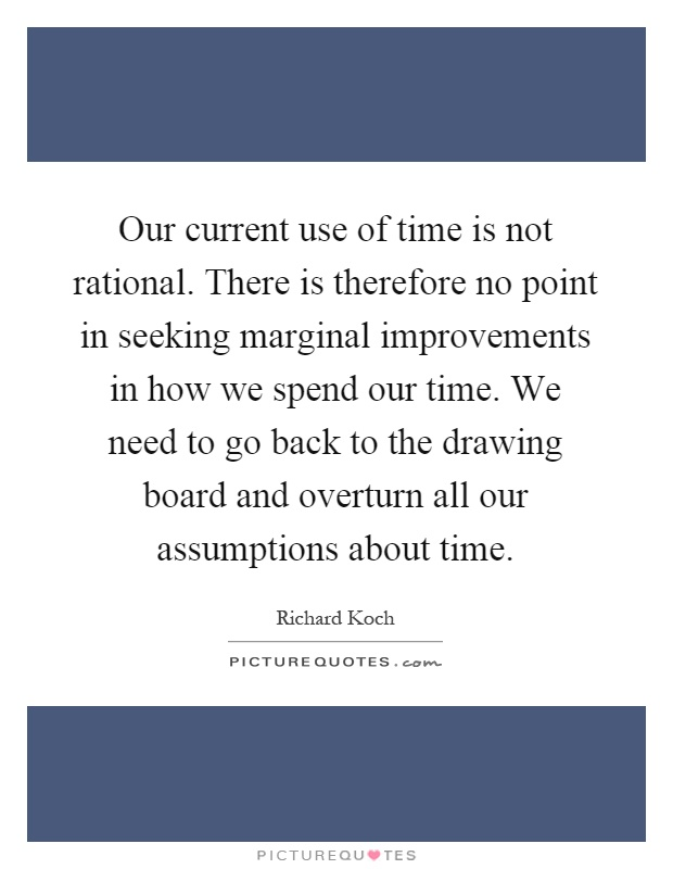 Our current use of time is not rational. There is therefore no point in seeking marginal improvements in how we spend our time. We need to go back to the drawing board and overturn all our assumptions about time Picture Quote #1