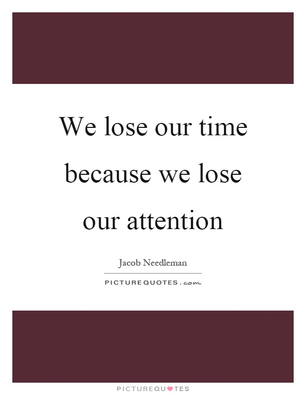 We lose our time because we lose our attention Picture Quote #1