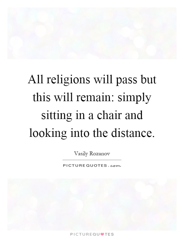 All religions will pass but this will remain: simply sitting in a chair and looking into the distance Picture Quote #1