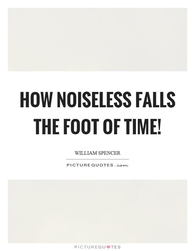 How noiseless falls the foot of time! Picture Quote #1