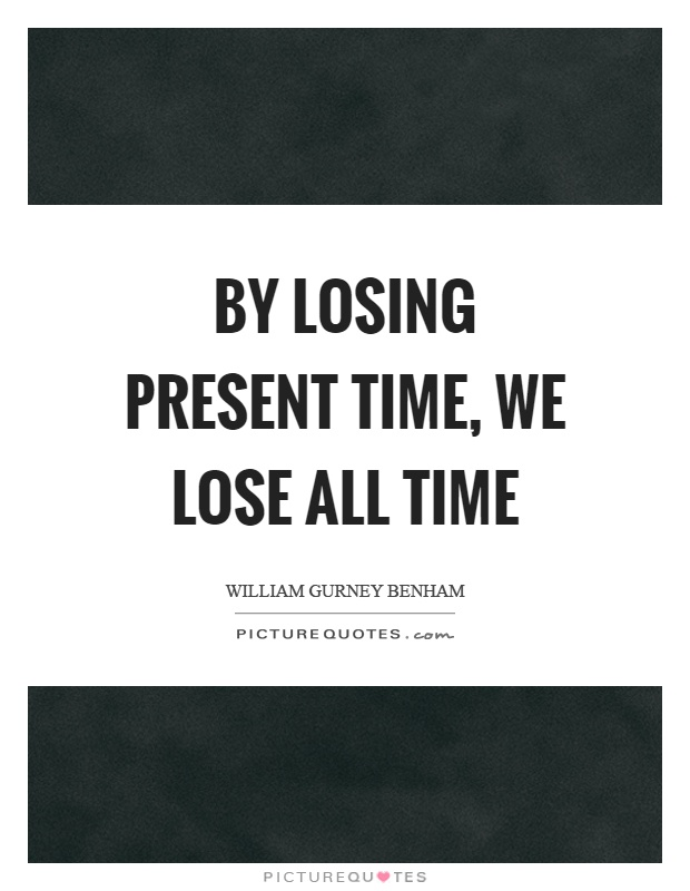 By losing present time, we lose all time Picture Quote #1
