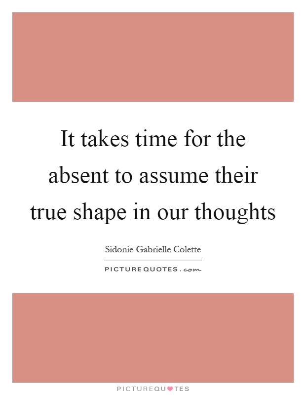 It takes time for the absent to assume their true shape in our thoughts Picture Quote #1