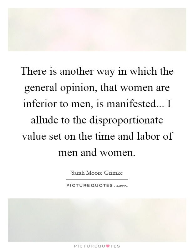There is another way in which the general opinion, that women are inferior to men, is manifested... I allude to the disproportionate value set on the time and labor of men and women Picture Quote #1