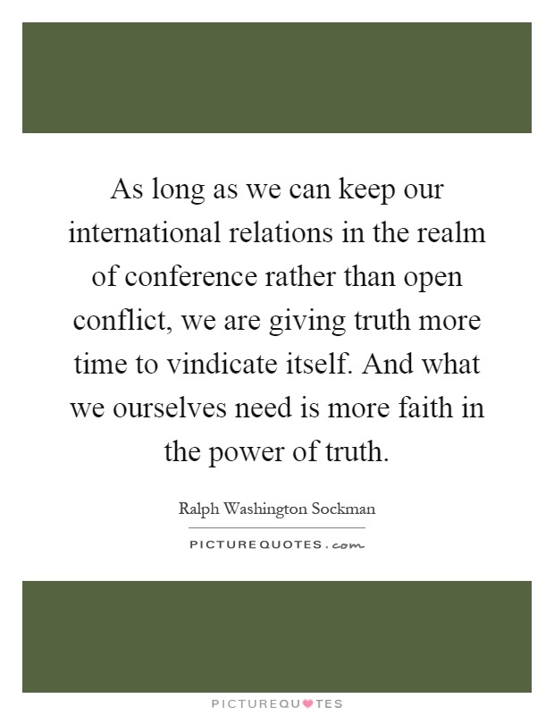 As long as we can keep our international relations in the realm of conference rather than open conflict, we are giving truth more time to vindicate itself. And what we ourselves need is more faith in the power of truth Picture Quote #1