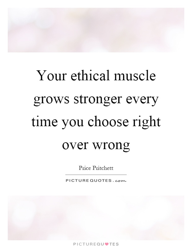 Your ethical muscle grows stronger every time you choose right over wrong Picture Quote #1