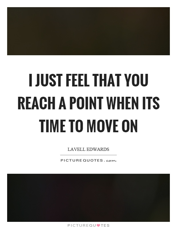 I just feel that you reach a point when its time to move on Picture Quote #1