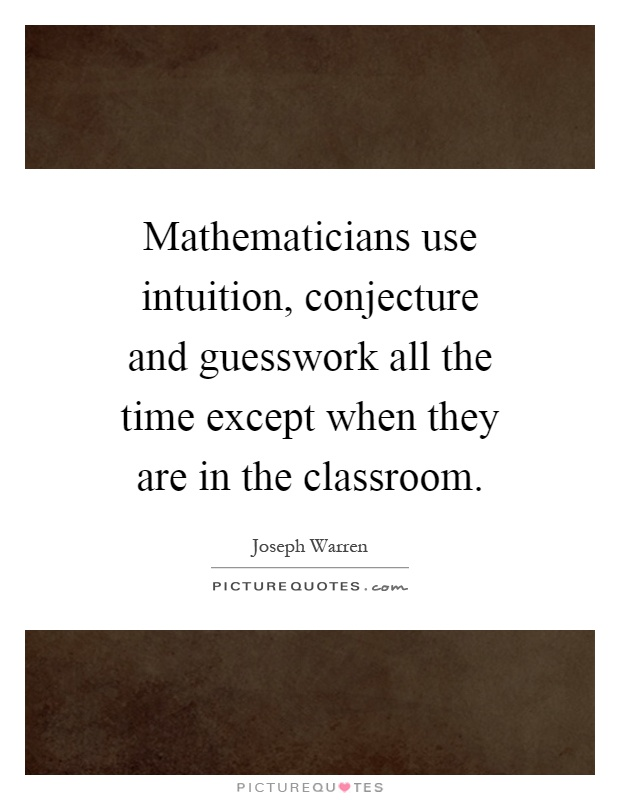 Mathematicians use intuition, conjecture and guesswork all the time except when they are in the classroom Picture Quote #1