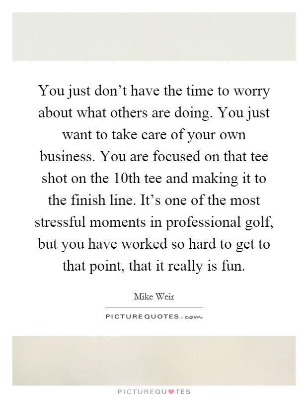 You just don't have the time to worry about what others are doing. You just want to take care of your own business. You are focused on that tee shot on the 10th tee and making it to the finish line. It's one of the most stressful moments in professional golf, but you have worked so hard to get to that point, that it really is fun Picture Quote #1