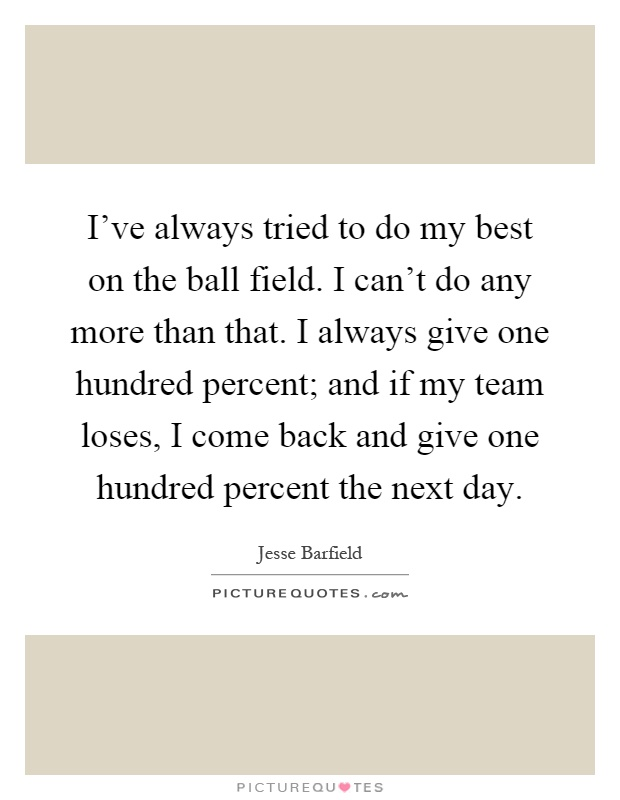 I've always tried to do my best on the ball field. I can't do any more than that. I always give one hundred percent; and if my team loses, I come back and give one hundred percent the next day Picture Quote #1