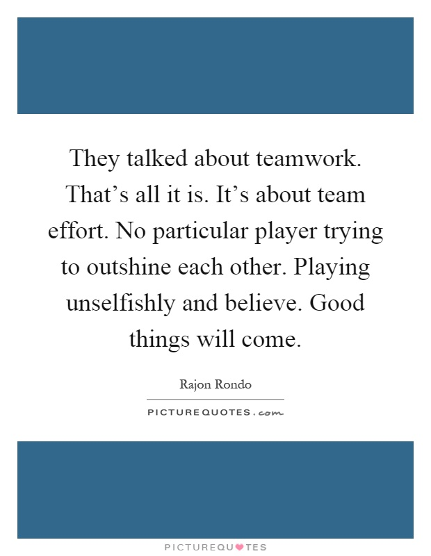 They talked about teamwork. That's all it is. It's about team effort. No particular player trying to outshine each other. Playing unselfishly and believe. Good things will come Picture Quote #1