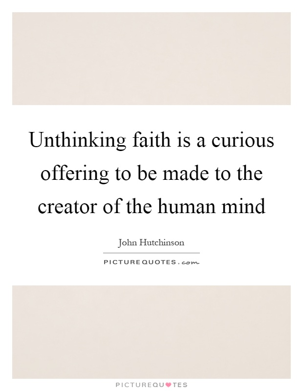 Unthinking faith is a curious offering to be made to the creator of the human mind Picture Quote #1