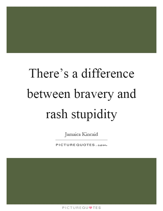 There's a difference between bravery and rash stupidity Picture Quote #1