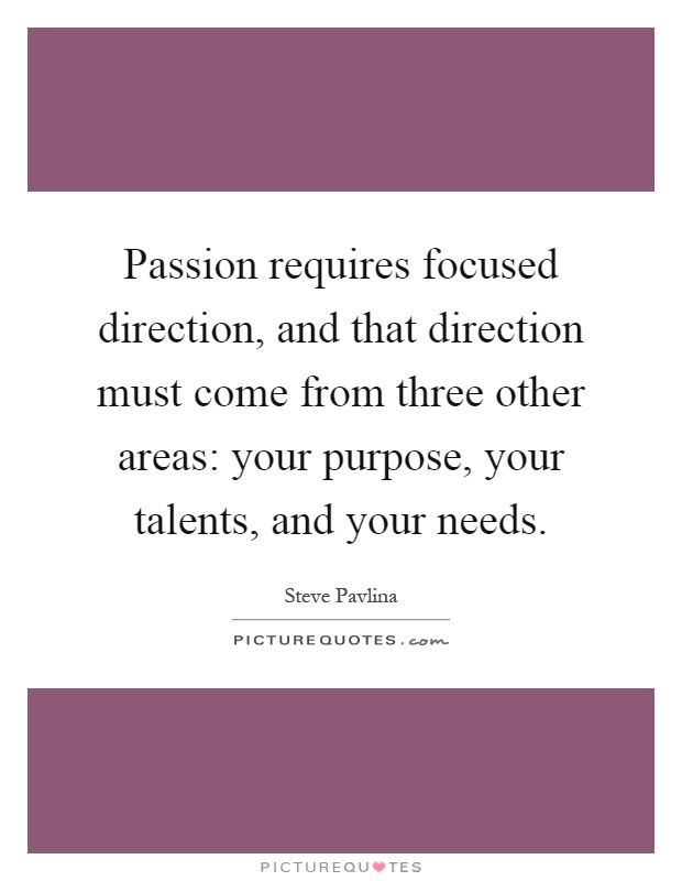 Passion requires focused direction, and that direction must come from three other areas: your purpose, your talents, and your needs Picture Quote #1
