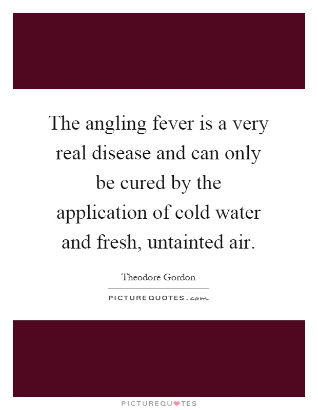 The angling fever is a very real disease and can only be cured by the application of cold water and fresh, untainted air Picture Quote #1