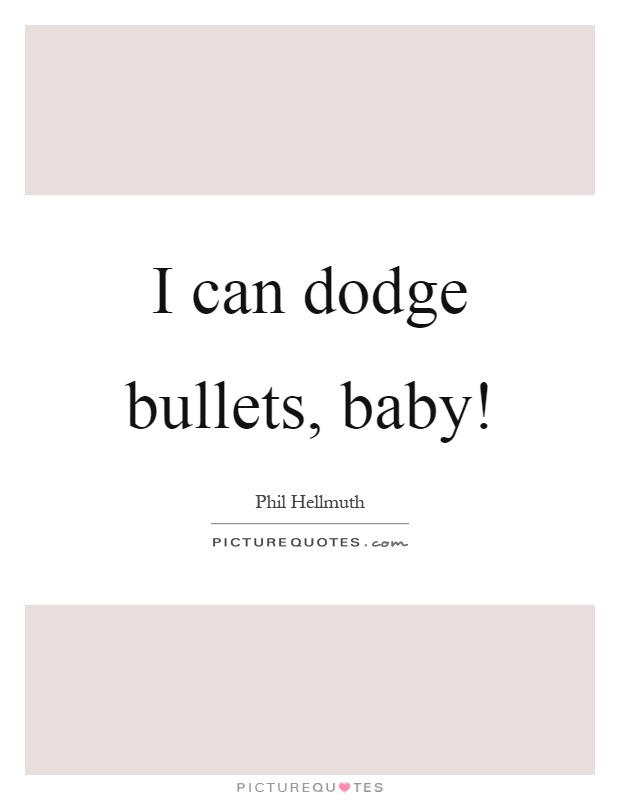 I can dodge bullets, baby! | Picture Quotes
