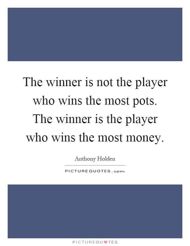 The winner is not the player who wins the most pots. The winner is the player who wins the most money Picture Quote #1