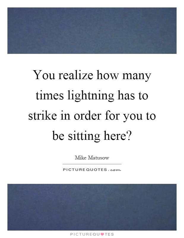 You realize how many times lightning has to strike in order for you to be sitting here? Picture Quote #1