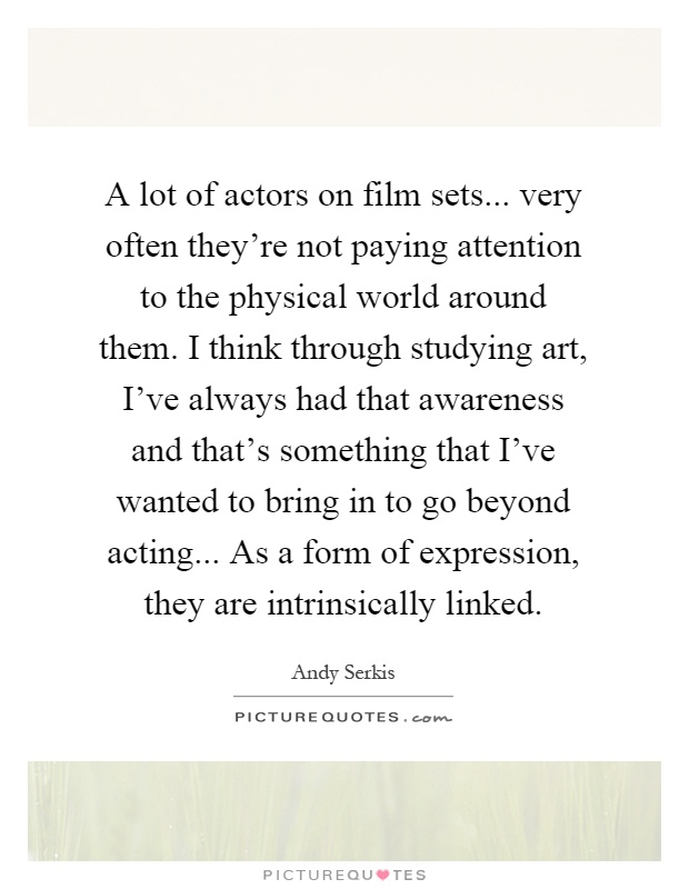 A lot of actors on film sets... very often they're not paying attention to the physical world around them. I think through studying art, I've always had that awareness and that's something that I've wanted to bring in to go beyond acting... As a form of expression, they are intrinsically linked Picture Quote #1