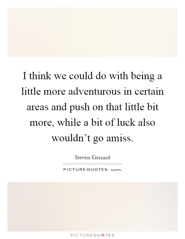 I think we could do with being a little more adventurous in certain areas and push on that little bit more, while a bit of luck also wouldn't go amiss Picture Quote #1
