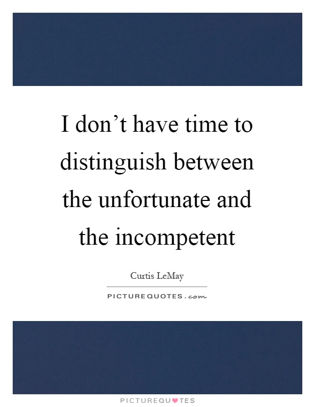 I don't have time to distinguish between the unfortunate and the incompetent Picture Quote #1