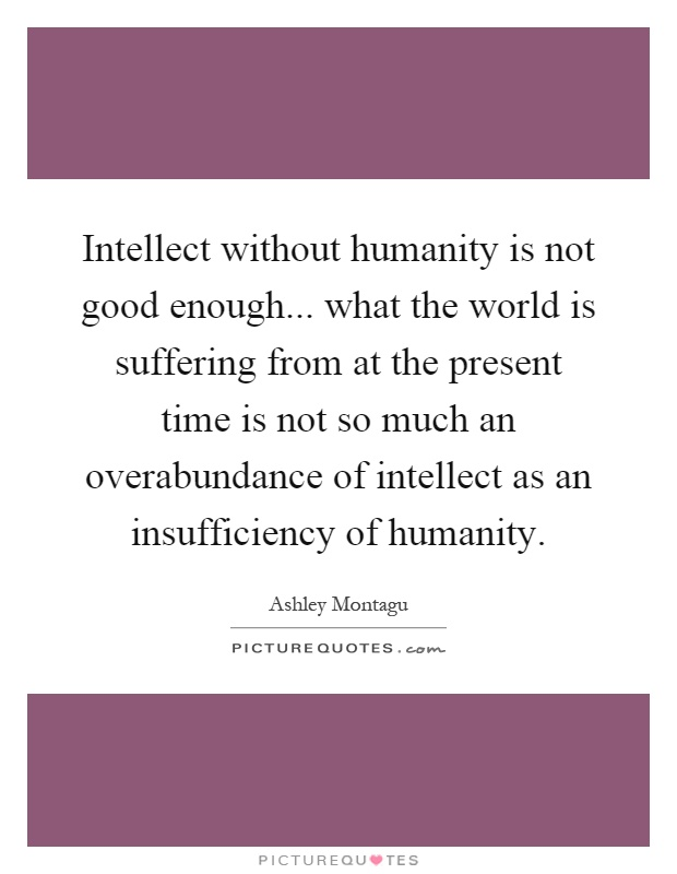 Intellect without humanity is not good enough... what the world is suffering from at the present time is not so much an overabundance of intellect as an insufficiency of humanity Picture Quote #1
