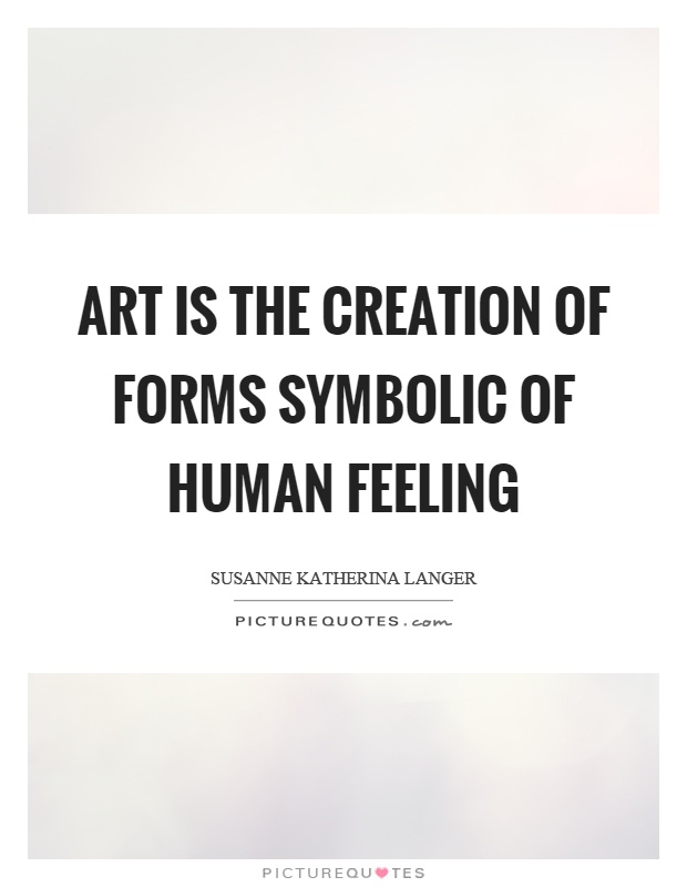 Art is the creation of forms symbolic of human feeling Picture Quote #1