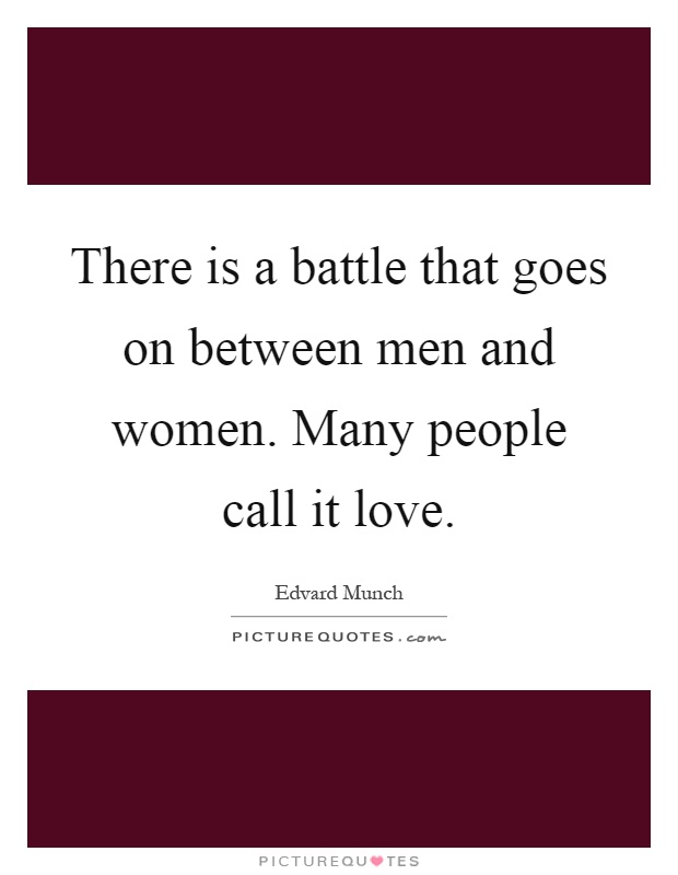 There is a battle that goes on between men and women. Many people call it love Picture Quote #1