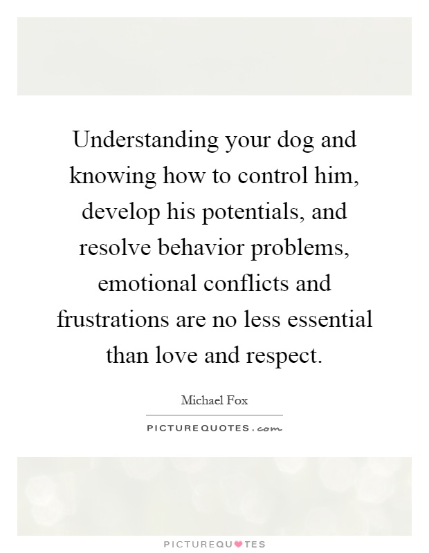 Understanding your dog and knowing how to control him, develop his potentials, and resolve behavior problems, emotional conflicts and frustrations are no less essential than love and respect Picture Quote #1