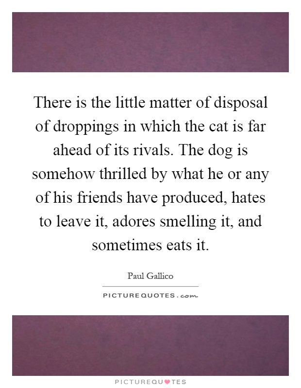 There is the little matter of disposal of droppings in which the cat is far ahead of its rivals. The dog is somehow thrilled by what he or any of his friends have produced, hates to leave it, adores smelling it, and sometimes eats it Picture Quote #1